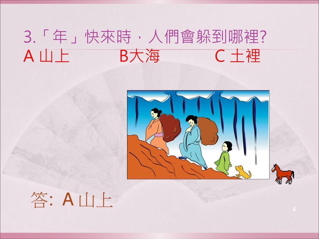 3.「年」快來時,人們會躲到哪裡 A 山上 B大海 C 土裡