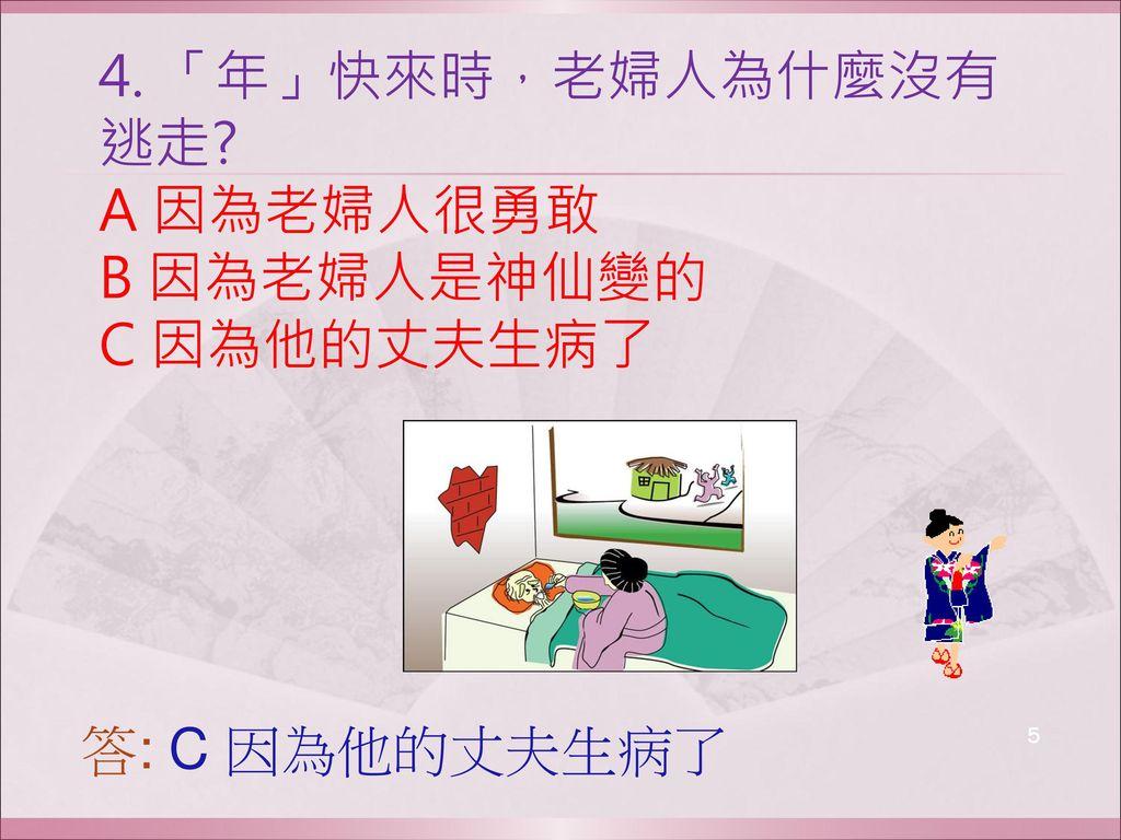 4. 「年」快來時,老婦人為什麼沒有逃走 A 因為老婦人很勇敢 B 因為老婦人是神仙變的 C 因為他的丈夫生病了