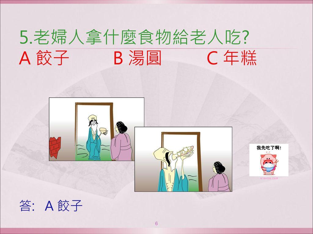 5.老婦人拿什麼食物給老人吃 A 餃子 B 湯圓 C 年糕