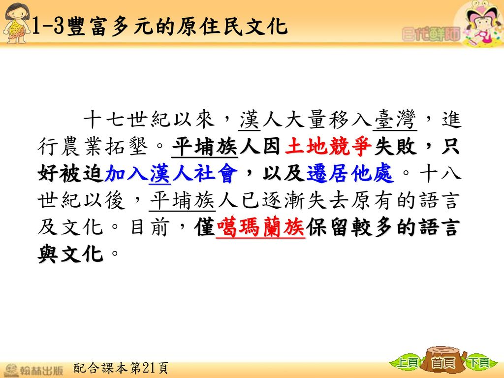 1-3豐富多元的原住民文化 十七世紀以來,漢人大量移入臺灣,進行農業拓墾。平埔族人因土地競爭失敗,只好被迫加入漢人社會,以及遷居他處。十八世紀以後,平埔族人已逐漸失去原有的語言及文化。目前,僅噶瑪蘭族保留較多的語言與文化。
