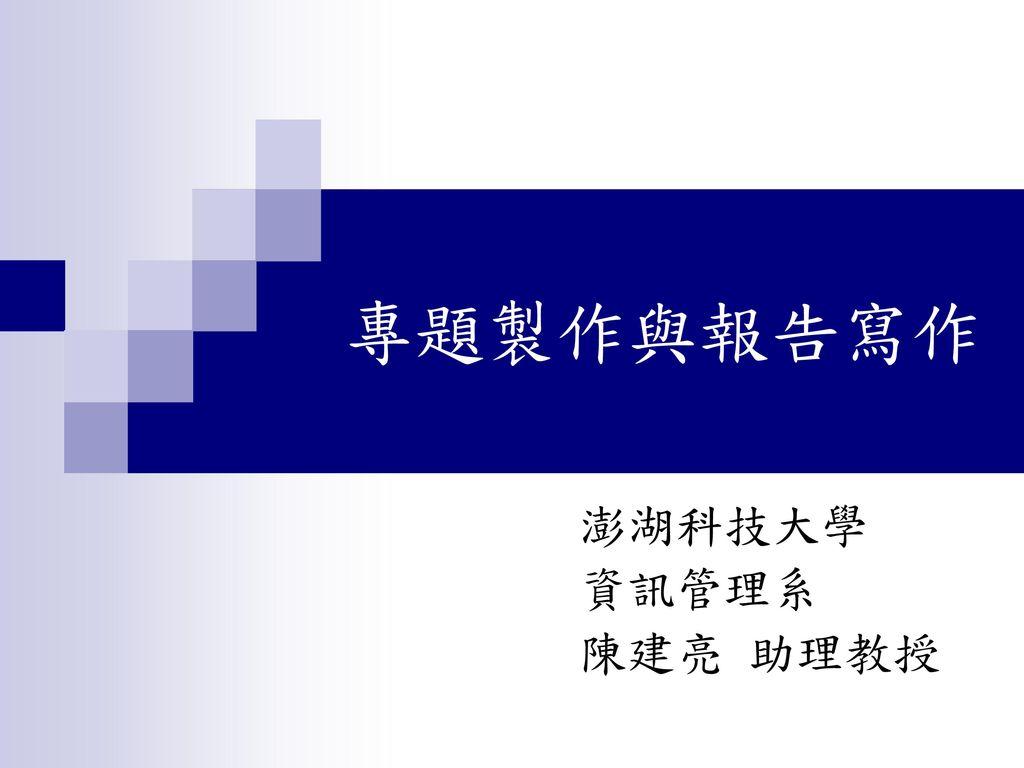 專題製作與報告寫作 澎湖科技大學 資訊管理系 陳建亮 助理教授