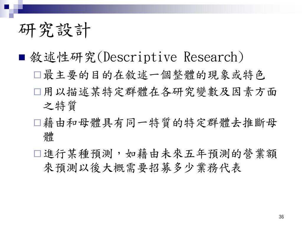 研究設計 敘述性研究(Descriptive Research) 最主要的目的在敘述一個整體的現象或特色