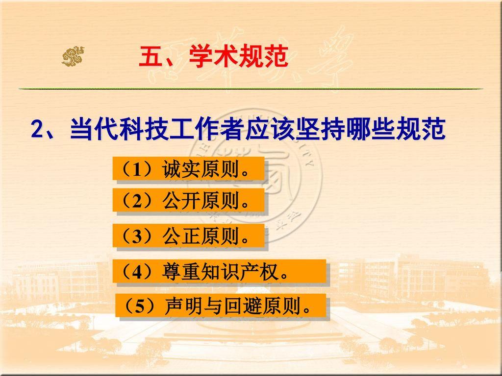 五、学术规范 2、当代科技工作者应该坚持哪些规范 (1)诚实原则。 (2)公开原则。 (3)公正原则。 (4)尊重知识产权。