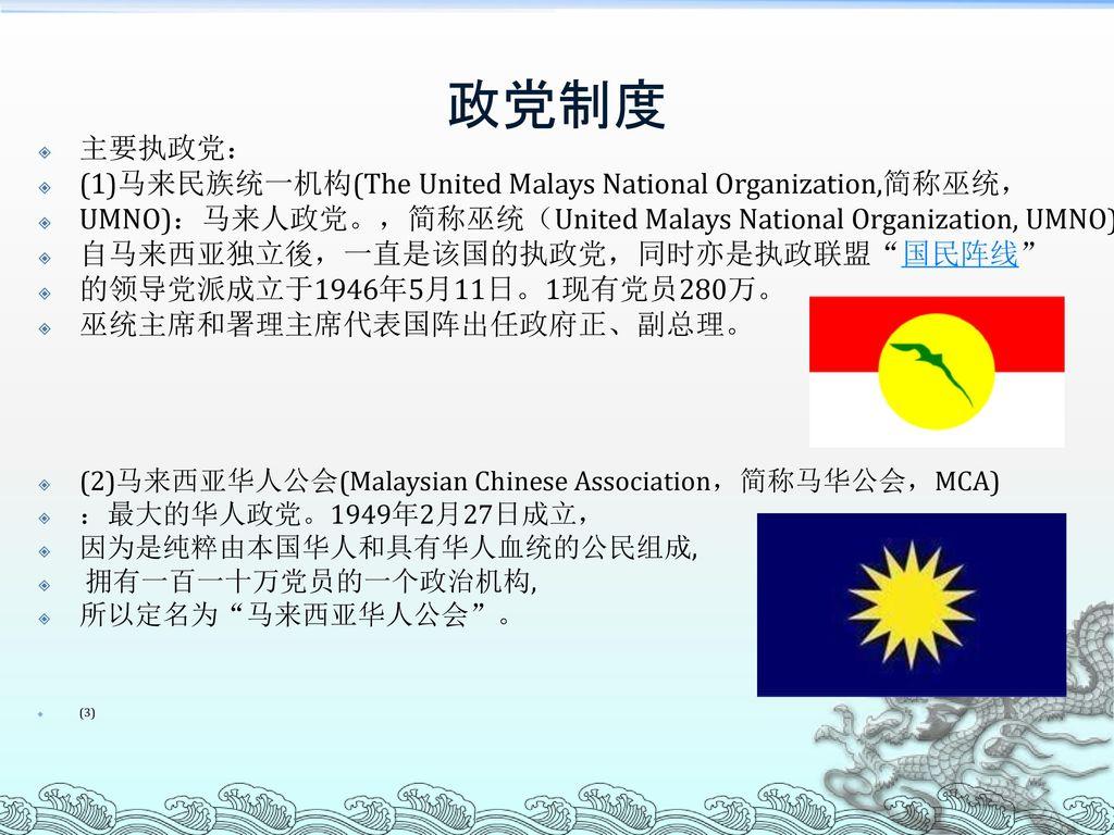政党制度 主要执政党: (1)马来民族统一机构(The United Malays National Organization,简称巫统,