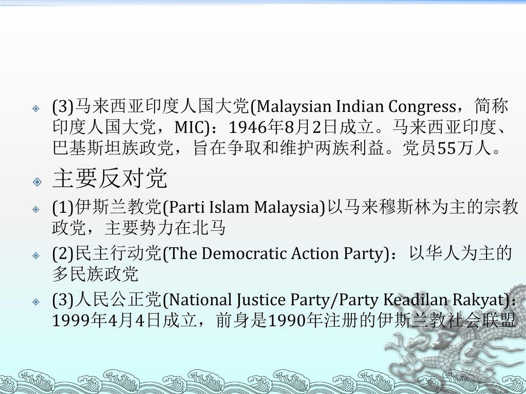 (3)马来西亚印度人国大党(Malaysian Indian Congress,简称印度人国大党,MIC):1946年8月2日成立。马来西亚印度、巴基斯坦族政党,旨在争取和维护两族利益。党员55万人。