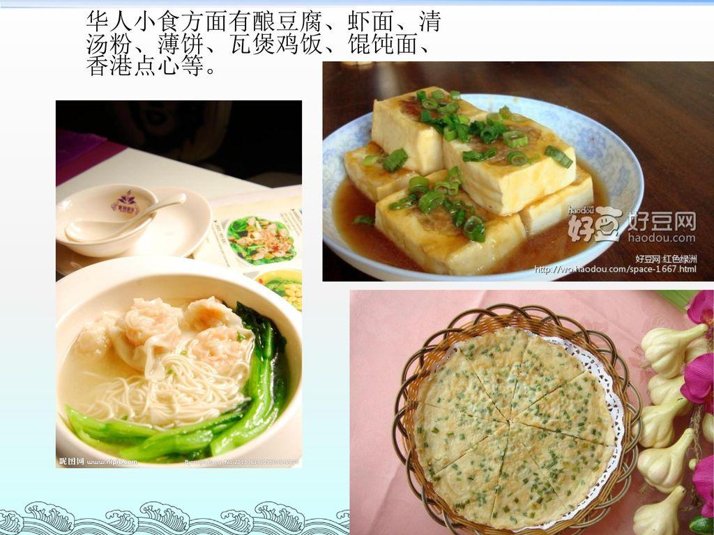 华人小食方面有酿豆腐、虾面、清汤粉、薄饼、瓦煲鸡饭、馄饨面、香港点心等。