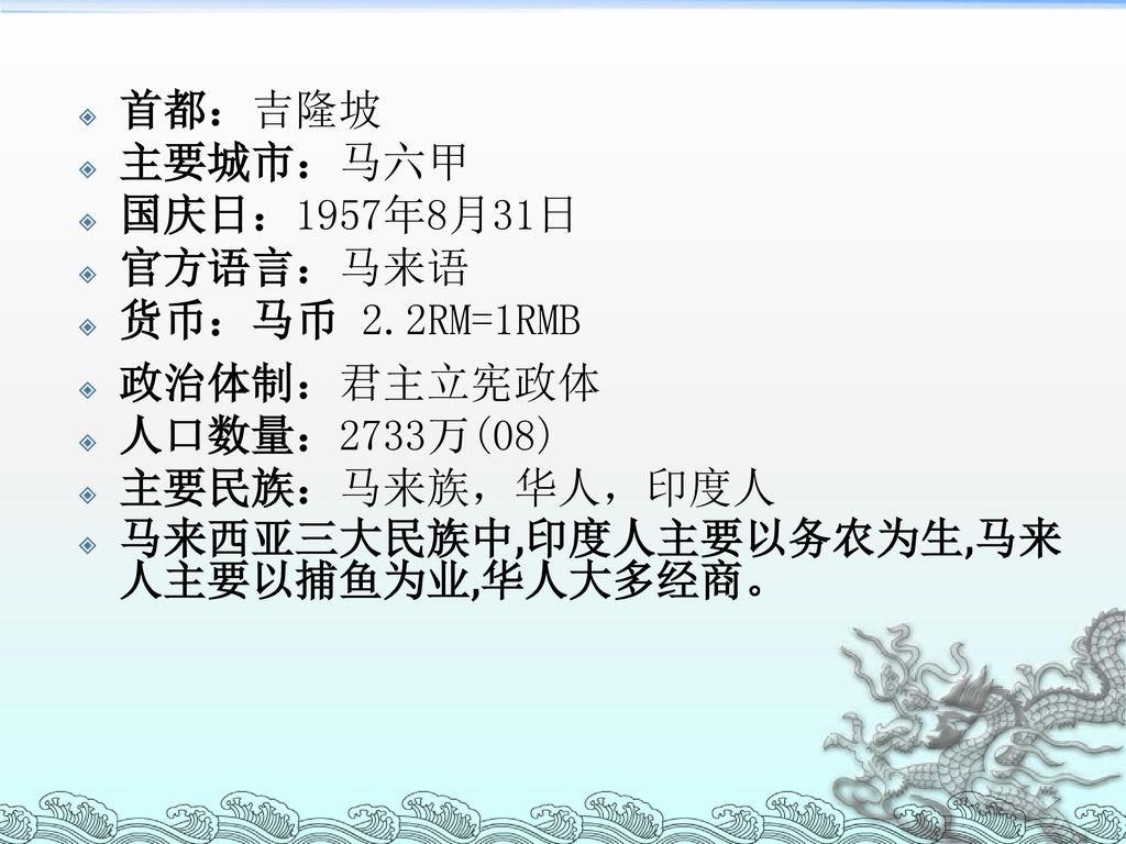 首都:吉隆坡 主要城市:马六甲. 国庆日:1957年8月31日. 官方语言:马来语. 货币:马币 2.2RM=1RMB. 政治体制:君主立宪政体. 人口数量:2733万(08) 主要民族:马来族,华人,印度人.