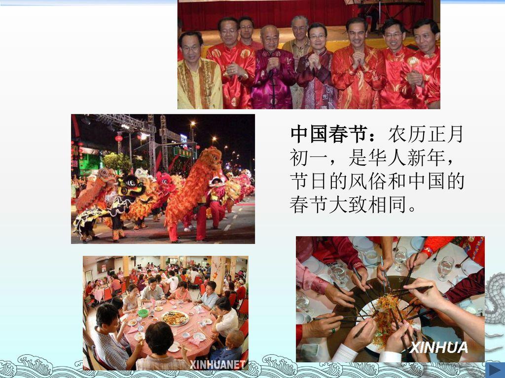 中国春节:农历正月初一,是华人新年,节日的风俗和中国的春节大致相同。
