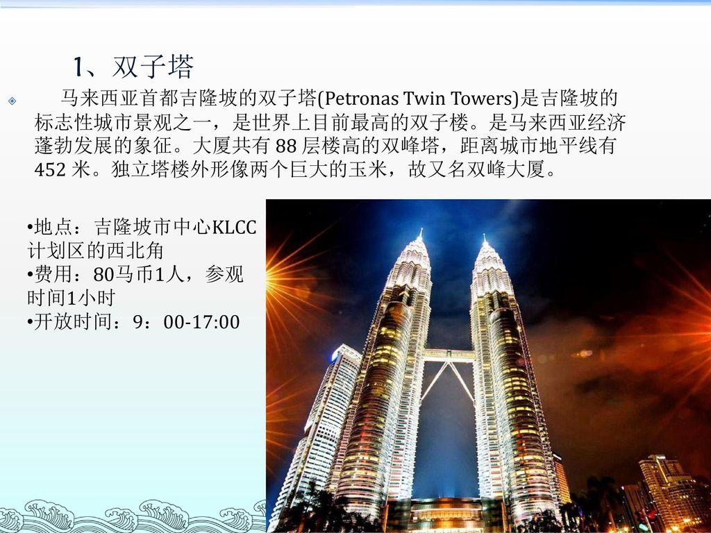 1、双子塔 马来西亚首都吉隆坡的双子塔(Petronas Twin Towers)是吉隆坡的标志性城市景观之一,是世界上目前最高的双子楼。是马来西亚经济蓬勃发展的象征。大厦共有 88 层楼高的双峰塔,距离城市地平线有 452 米。独立塔楼外形像两个巨大的玉米,故又名双峰大厦。