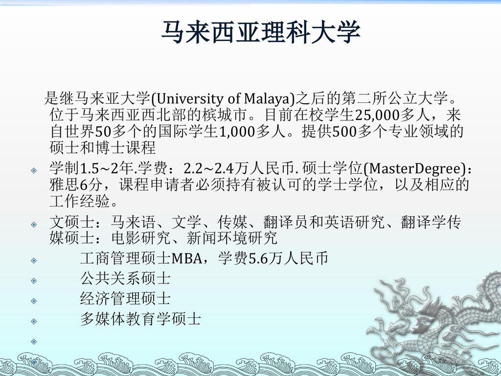 马来西亚理科大学 是继马来亚大学(University of Malaya)之后的第二所公立大学。位于马来西亚西北部的槟城市。目前在校学生25,000多人,来自世界50多个的国际学生1,000多人。提供500多个专业领域的硕士和博士课程.