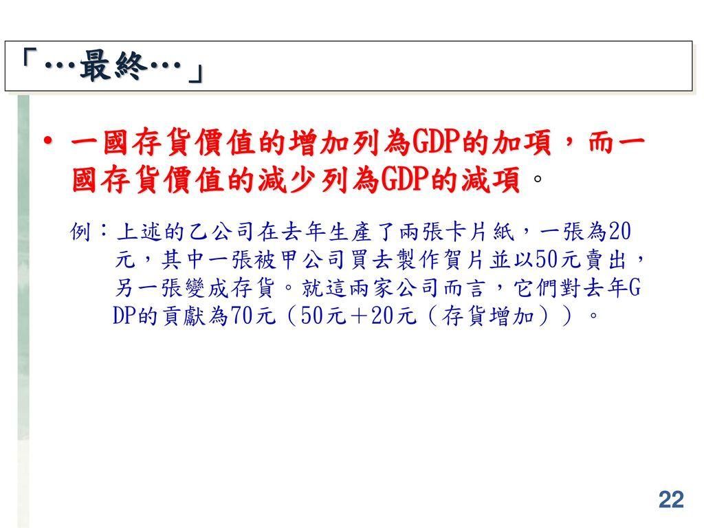 「…最終…」 一國存貨價值的增加列為GDP的加項,而一國存貨價值的減少列為GDP的減項。
