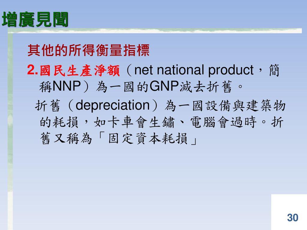 增廣見聞 其他的所得衡量指標 2.國民生產淨額(net national product,簡 稱NNP)為一國的GNP減去折舊。