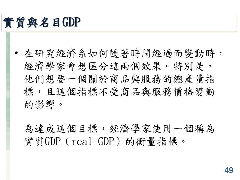 實質與名目GDP 在研究經濟系如何隨著時間經過而變動時, 經濟學家會想區分這兩個效果。特別是, 他們想要一個關於商品與服務的總產量指 標,且這個指標不受商品與服務價格變動 的影響。 為達成這個目標,經濟學家使用一個稱為 實質GDP(real GDP)的衡量指標。