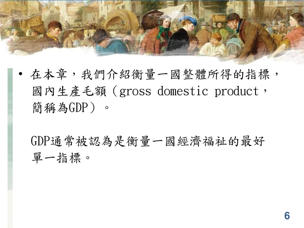 在本章,我們介紹衡量一國整體所得的指標, 國內生產毛額(gross domestic product, 簡稱為GDP)。