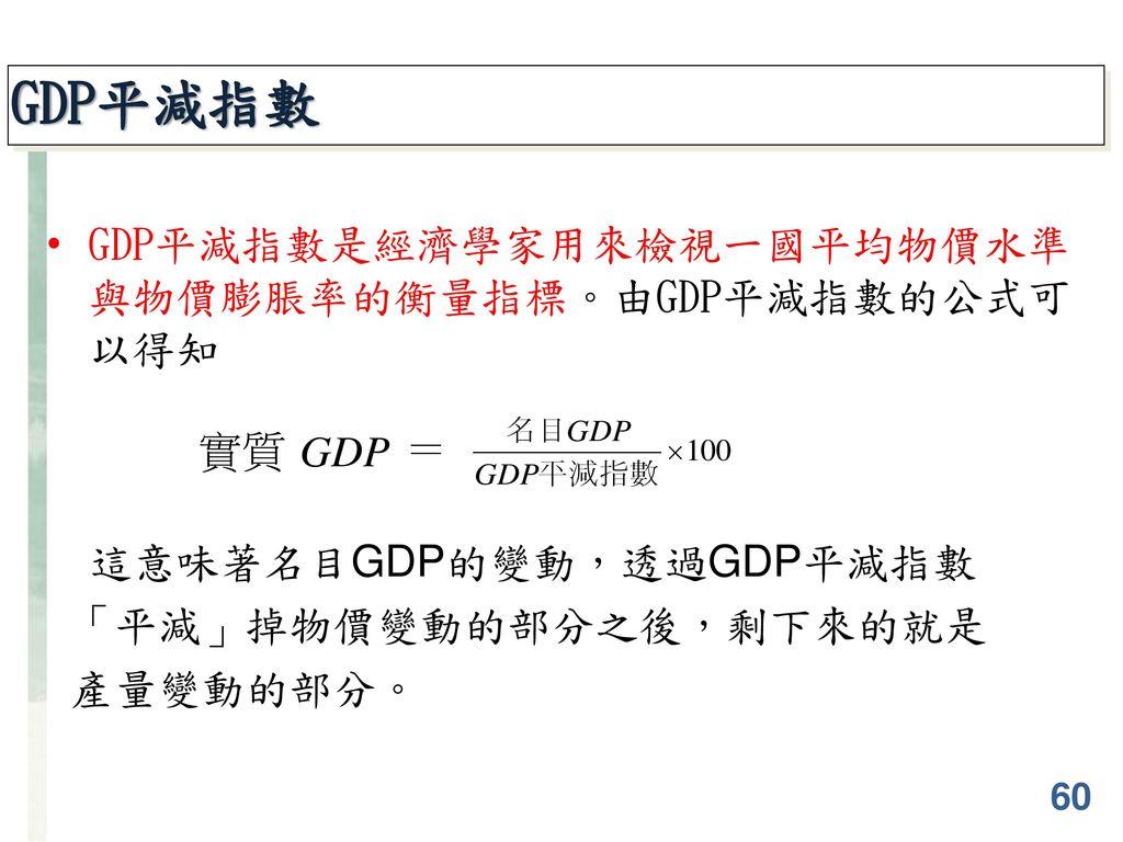GDP平減指數 GDP平減指數是經濟學家用來檢視一國平均物價水準與物價膨脹率的衡量指標。由GDP平減指數的公式可以得知 實質 =