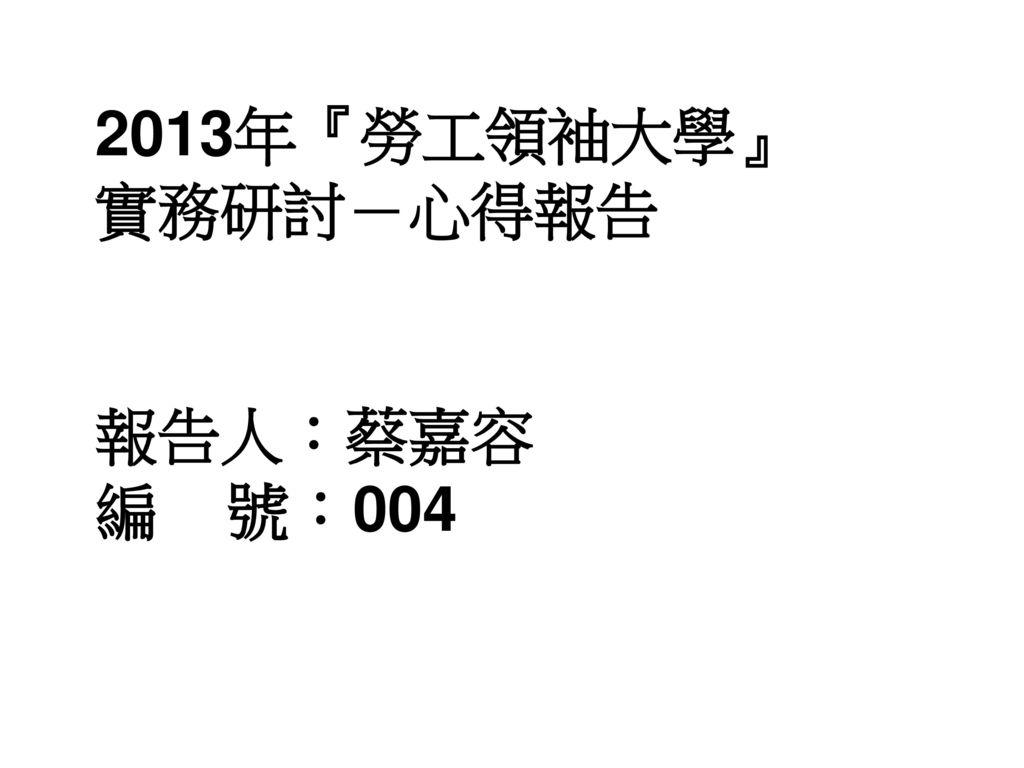 2013年『勞工領袖大學』 實務研討-心得報告 報告人:蔡嘉容 編 號:004