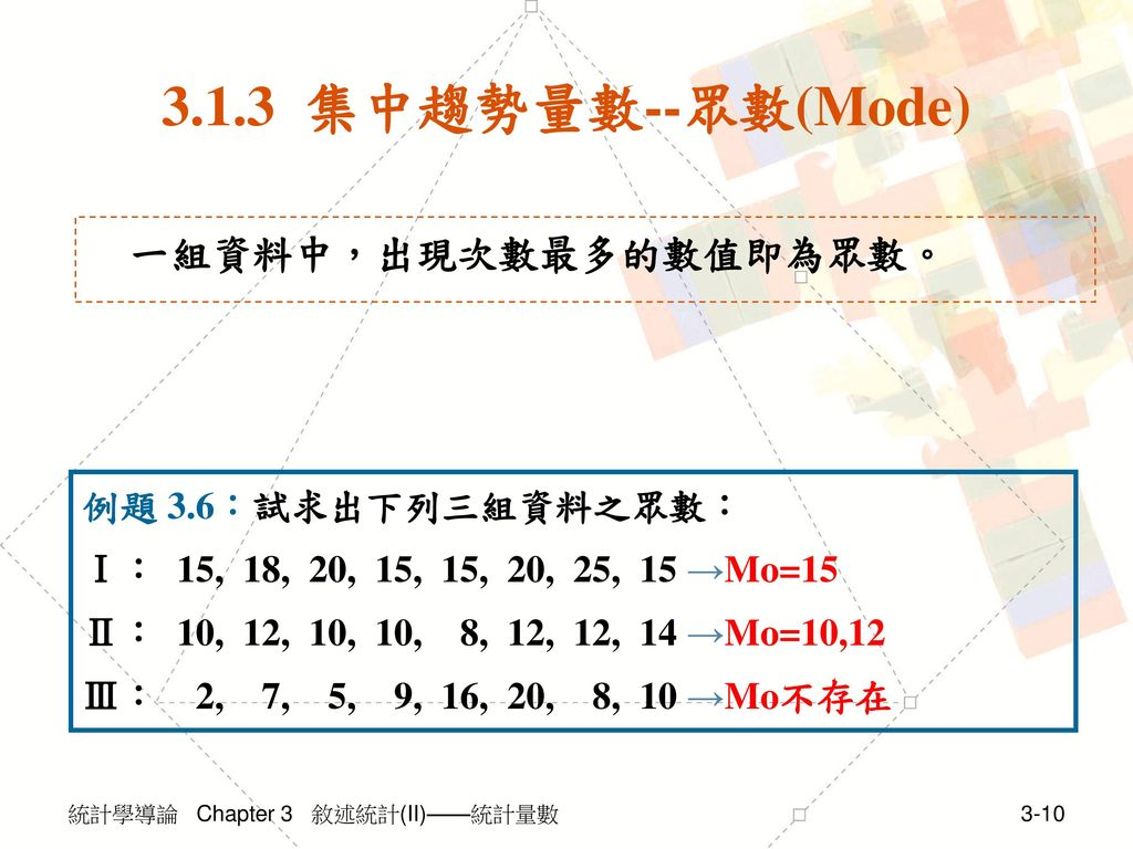 3.1.3 集中趨勢量數--眾數(Mode) 一組資料中,出現次數最多的數值即為眾數。 例題 3.6:試求出下列三組資料之眾數: