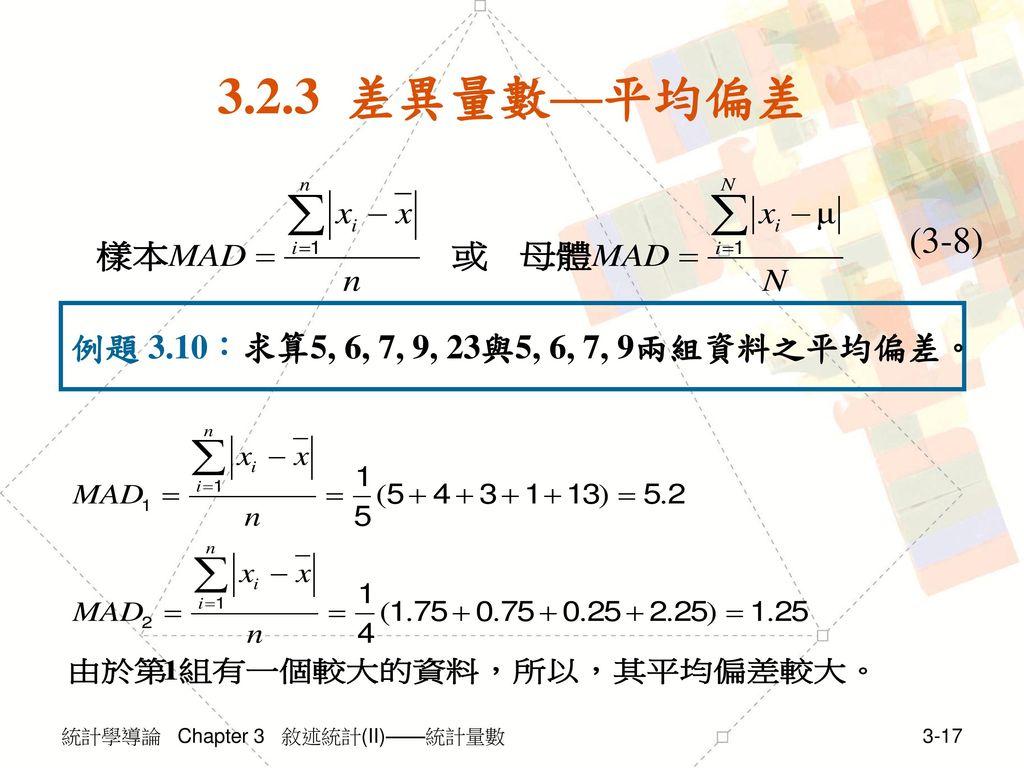 3.2.3 差異量數—平均偏差 (3-8) 例題 3.10:求算5, 6, 7, 9, 23與5, 6, 7, 9兩組資料之平均偏差。