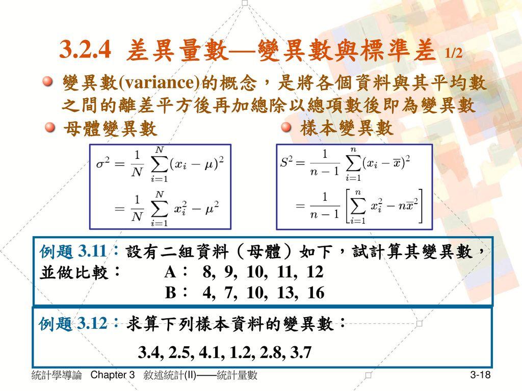 3.2.4 差異量數—變異數與標準差 1/2 變異數(variance)的概念,是將各個資料與其平均數之間的離差平方後再加總除以總項數後即為變異數. 母體變異數. 樣本變異數.