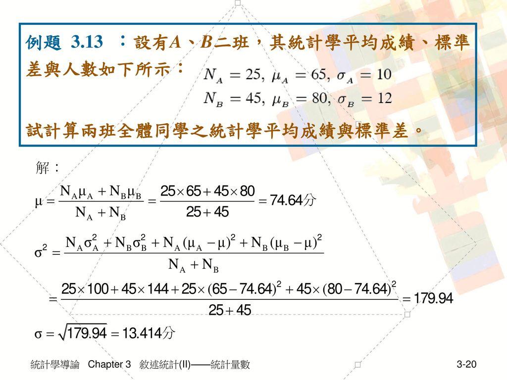 例題 3.13 :設有A、B二班,其統計學平均成績、標準差與人數如下所示: 試計算兩班全體同學之統計學平均成績與標準差。
