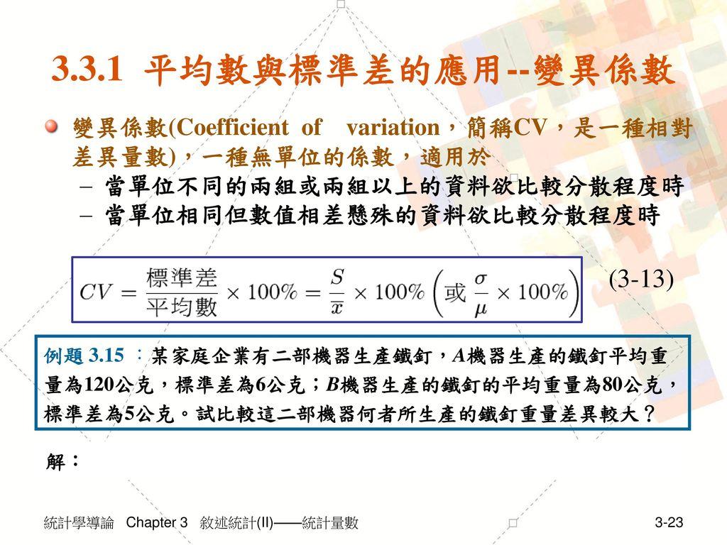 3.3.1 平均數與標準差的應用--變異係數 變異係數(Coefficient of variation,簡稱CV,是一種相對差異量數),一種無單位的係數,適用於. 當單位不同的兩組或兩組以上的資料欲比較分散程度時.