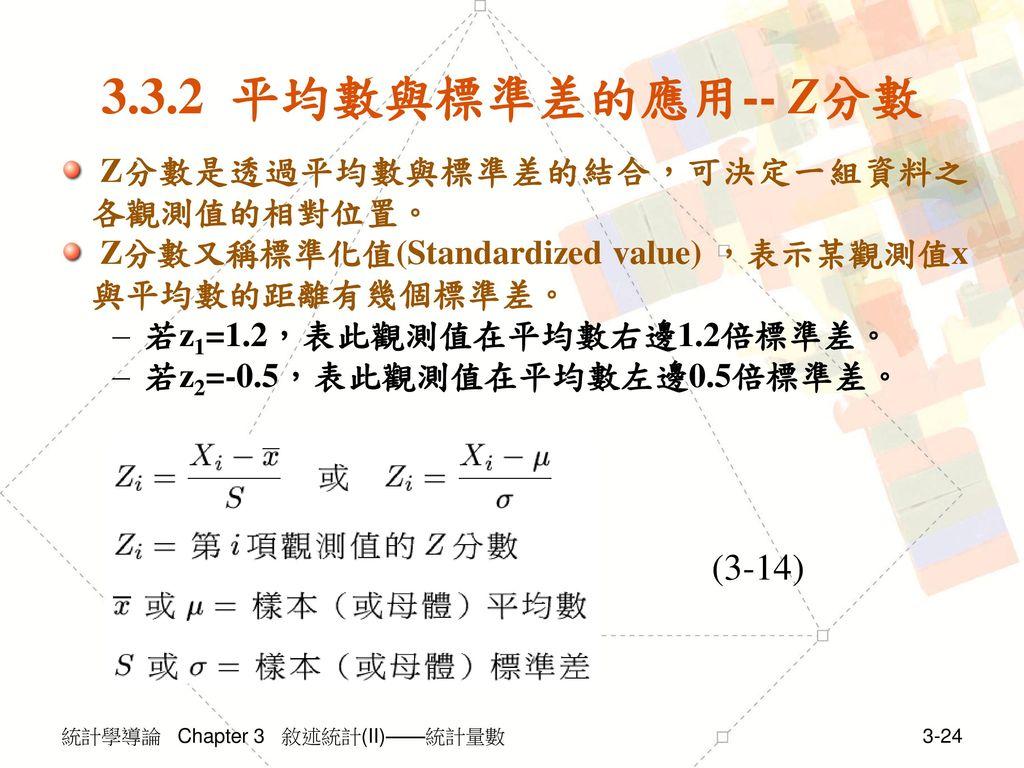 3.3.2 平均數與標準差的應用-- Z分數 (3-14) Z分數是透過平均數與標準差的結合,可決定一組資料之各觀測值的相對位置。