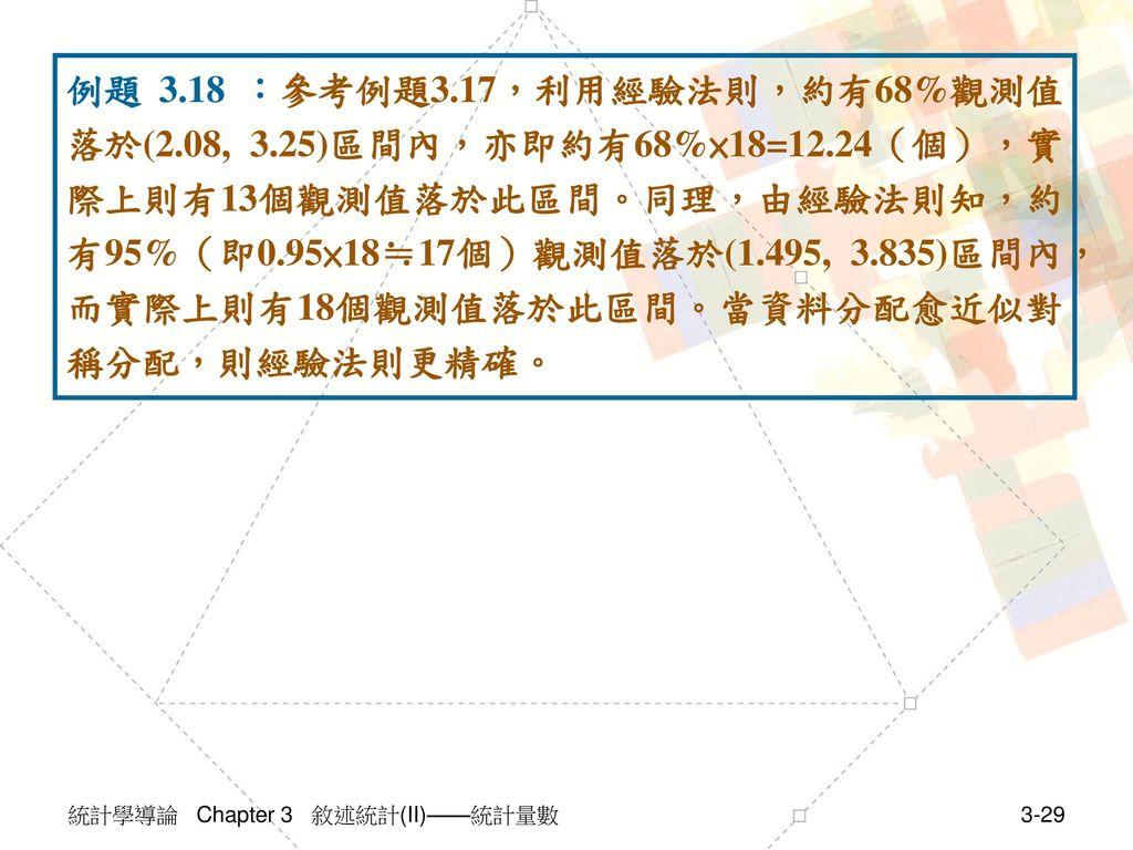 例題 3. 18 :參考例題3. 17,利用經驗法則,約有68%觀測值落於(2. 08, 3. 25)區間內,亦即約有68%×18=12