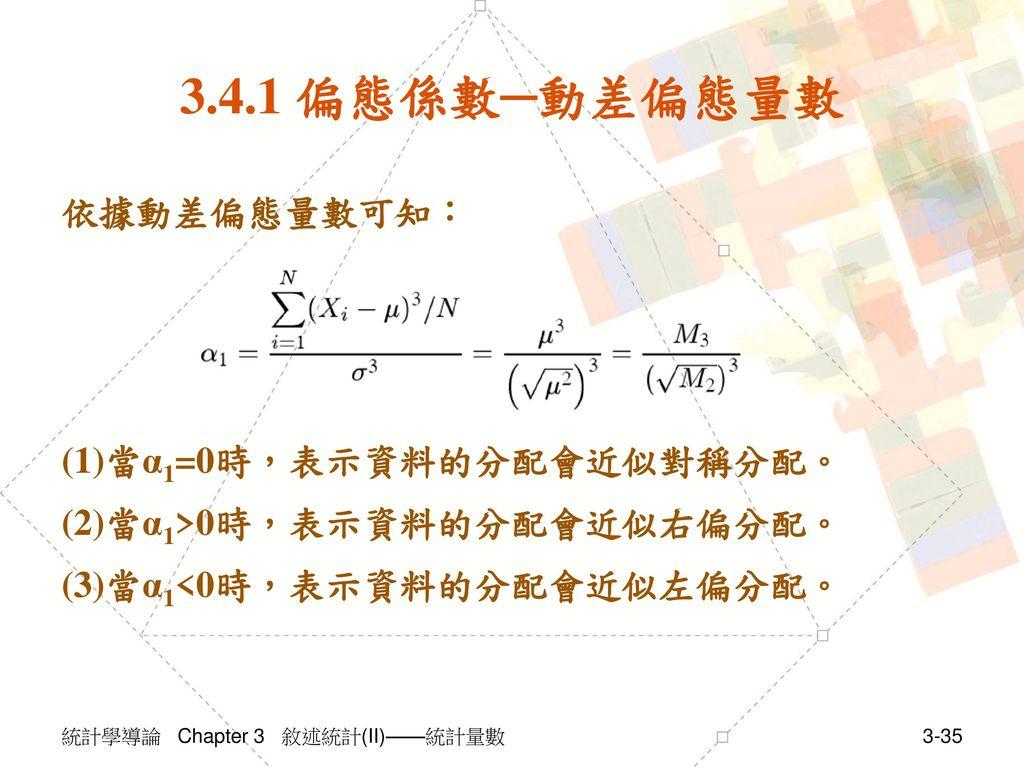 3.4.1 偏態係數─動差偏態量數 依據動差偏態量數可知: (1)當α1=0時,表示資料的分配會近似對稱分配。 (2)當α1>0時,表示資料的分配會近似右偏分配。 (3)當α1<0時,表示資料的分配會近似左偏分配。