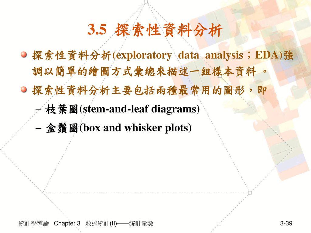 3.5 探索性資料分析 探索性資料分析(exploratory data analysis;EDA)強調以簡單的繪圖方式彙總來描述一組樣本資料 。 探索性資料分析主要包括兩種最常用的圖形,即. 枝葉圖(stem-and-leaf diagrams)