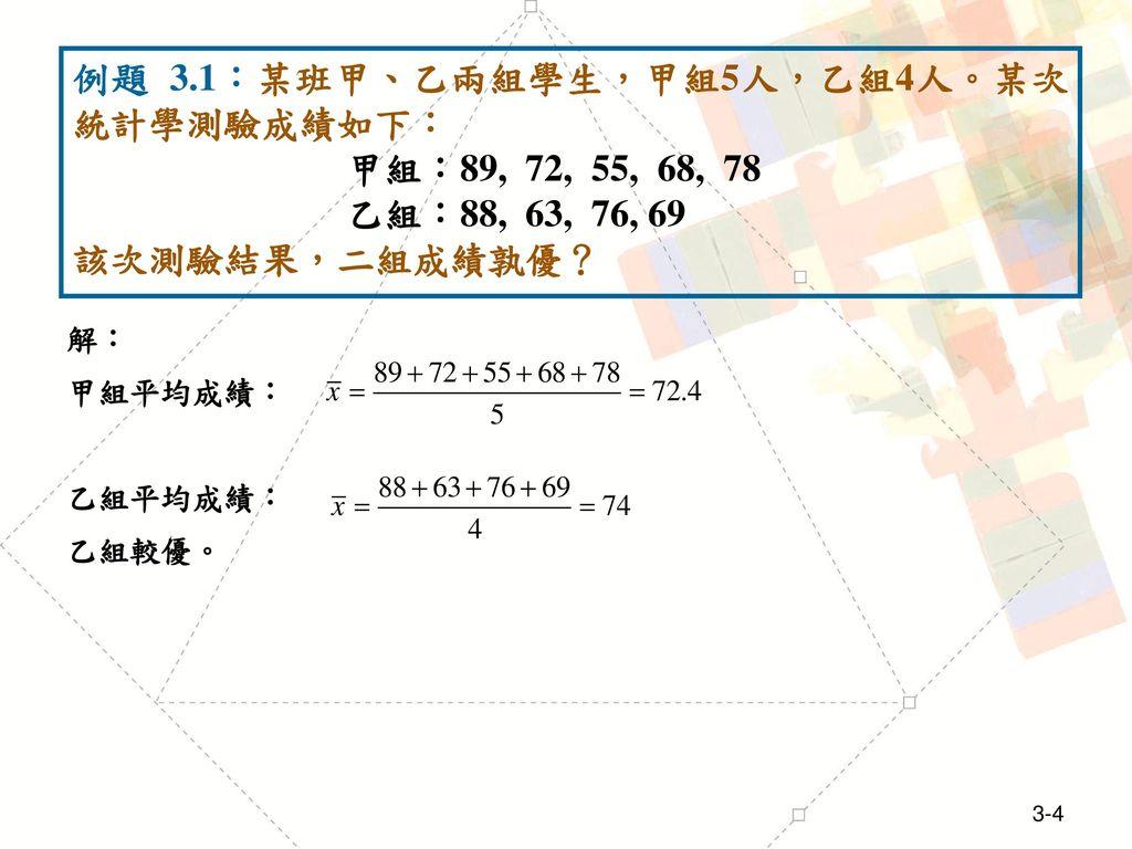 例題 3.1:某班甲、乙兩組學生,甲組5人,乙組4人。某次統計學測驗成績如下: 甲組:89, 72, 55, 68, 78