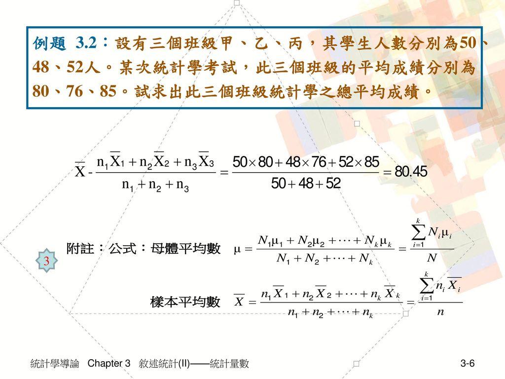 例題 3.2:設有三個班級甲、乙、丙,其學生人數分別為50、48、52人。某次統計學考試,此三個班級的平均成績分別為80、76、85。試求出此三個班級統計學之總平均成績。