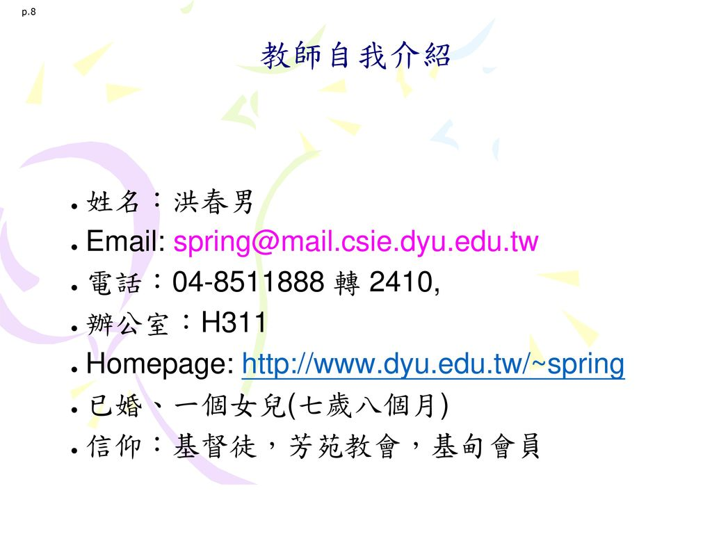 p.8 教師自我介紹. 姓名:洪春男. Email: spring@mail.csie.dyu.edu.tw. 電話:04-8511888 轉 2410, 辦公室:H311. Homepage: http://www.dyu.edu.tw/~spring.