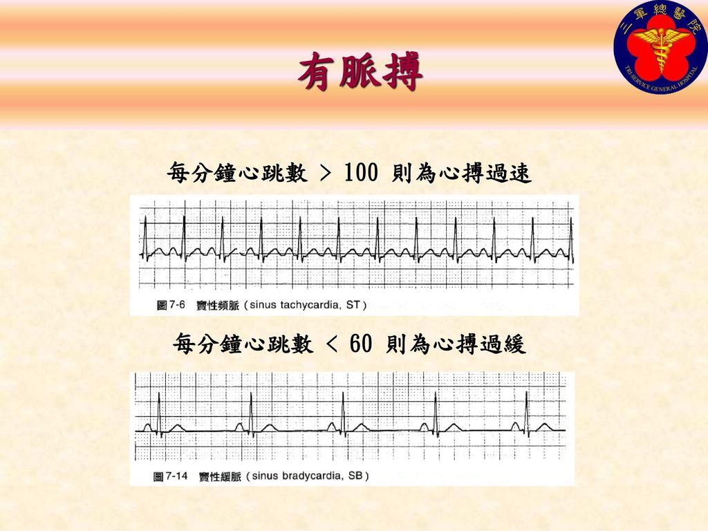 有脈搏 每分鐘心跳數 > 100 則為心搏過速 每分鐘心跳數 < 60 則為心搏過緩