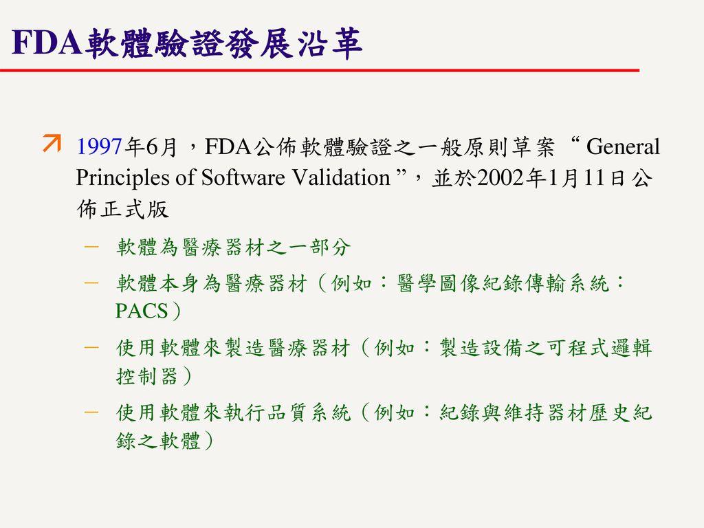 FDA軟體驗證發展沿革 1997年6月,FDA公佈軟體驗證之一般原則草案 General Principles of Software Validation ,並於2002年1月11日公佈正式版.