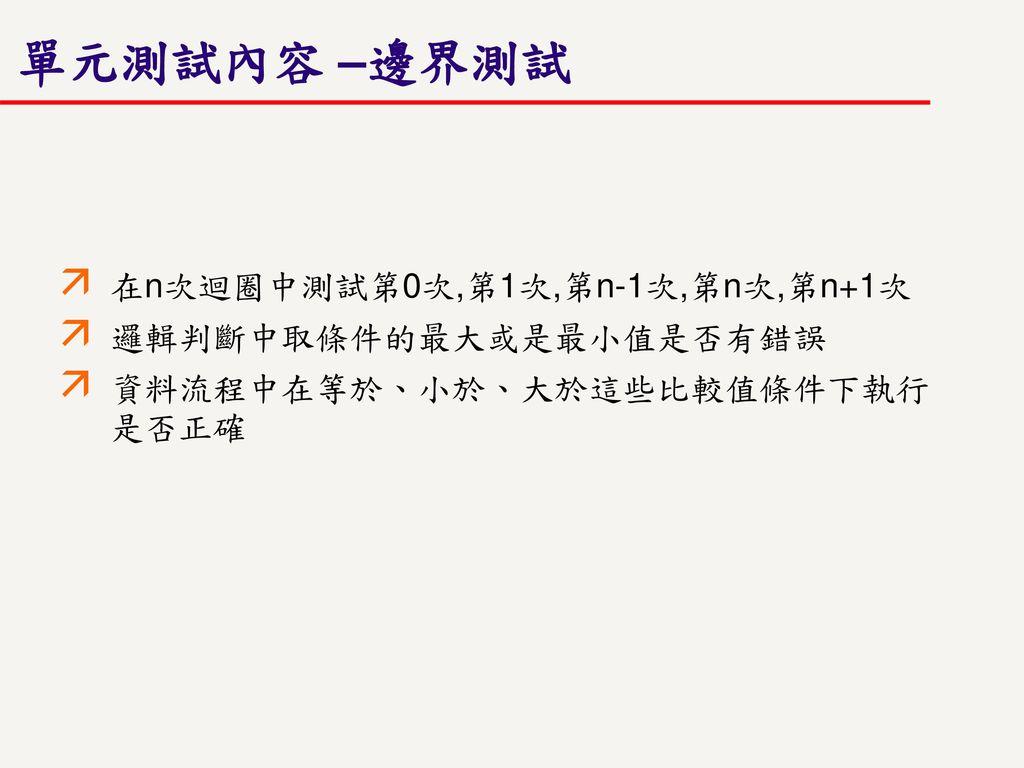 單元測試內容 –邊界測試 在n次迴圈中測試第0次,第1次,第n-1次,第n次,第n+1次 邏輯判斷中取條件的最大或是最小值是否有錯誤