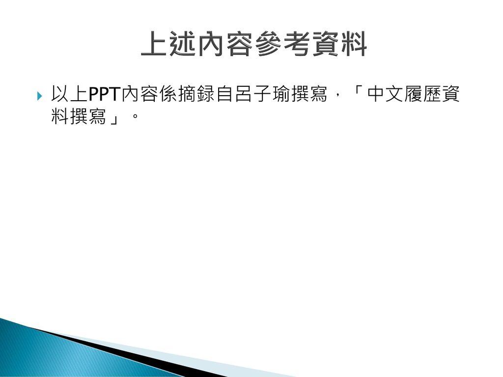 上述內容參考資料 以上PPT內容係摘録自呂子瑜撰寫,「中文履歷資 料撰寫」。