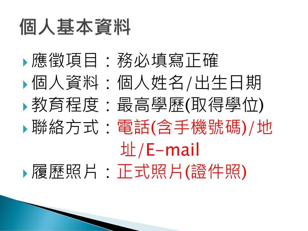 個人基本資料 應徵項目:務必填寫正確 個人資料:個人姓名/出生日期 教育程度:最高學歷(取得學位) 聯絡方式:電話(含手機號碼)/地
