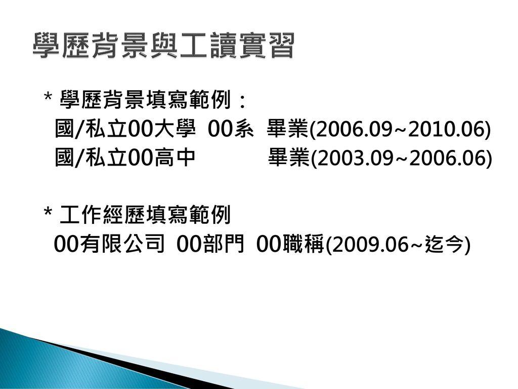 學歷背景與工讀實習 *學歷背景填寫範例: 國/私立00大學 00系 畢業(2006.09~2010.06) 國/私立00高中 畢業(2003.09~2006.06) *工作經歷填寫範例 00有限公司 00部門 00職稱(2009.06~迄今)