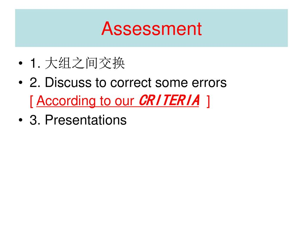 Assessment 1. 大组之间交换. 2. Discuss to correct some errors [ According to our CRITERIA ] 3.