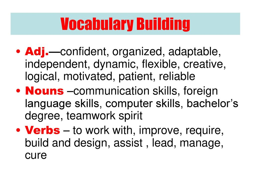 Vocabulary Building Adj.—confident, organized, adaptable, independent, dynamic, flexible, creative, logical, motivated, patient, reliable.