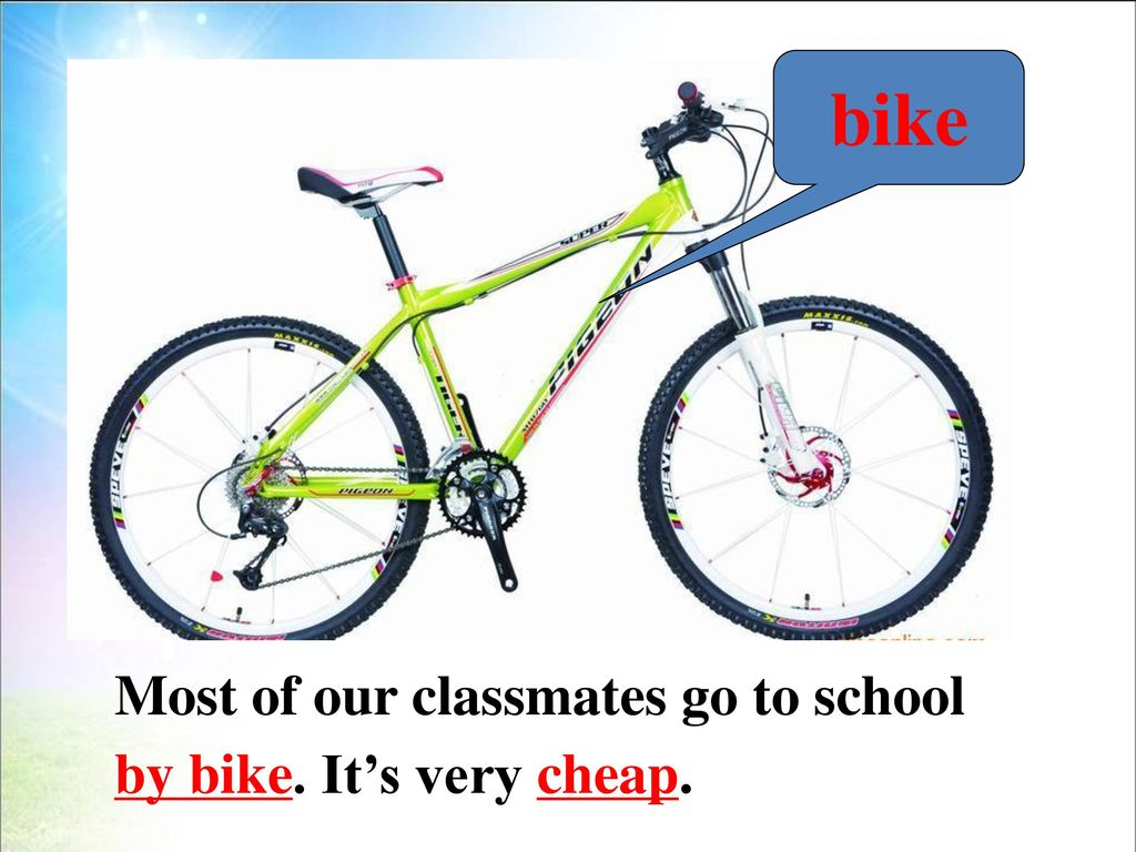 bike Most of our classmates go to school by bike. It's very cheap.