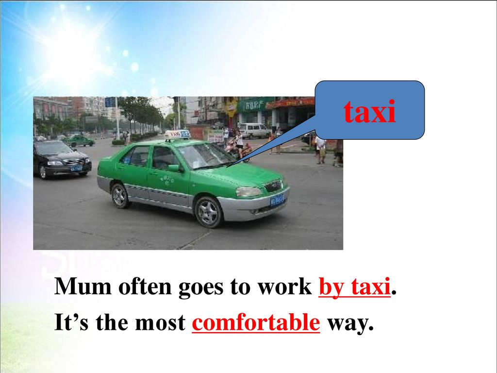 taxi Mum often goes to work by taxi. It's the most comfortable way.