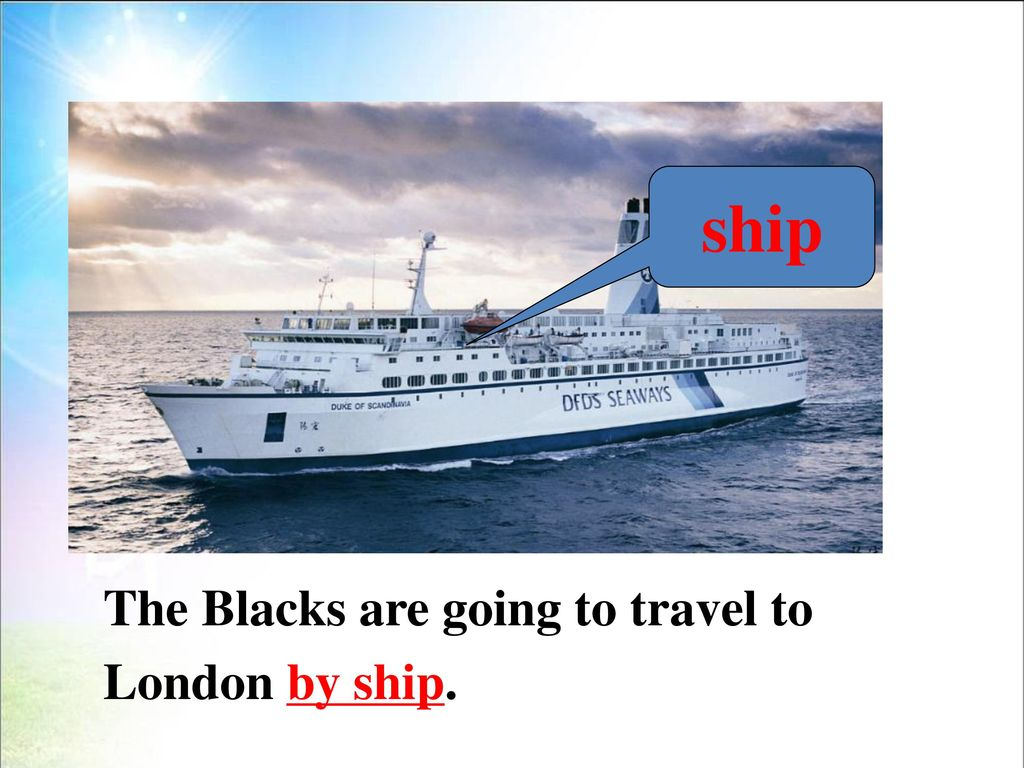ship The Blacks are going to travel to London by ship.
