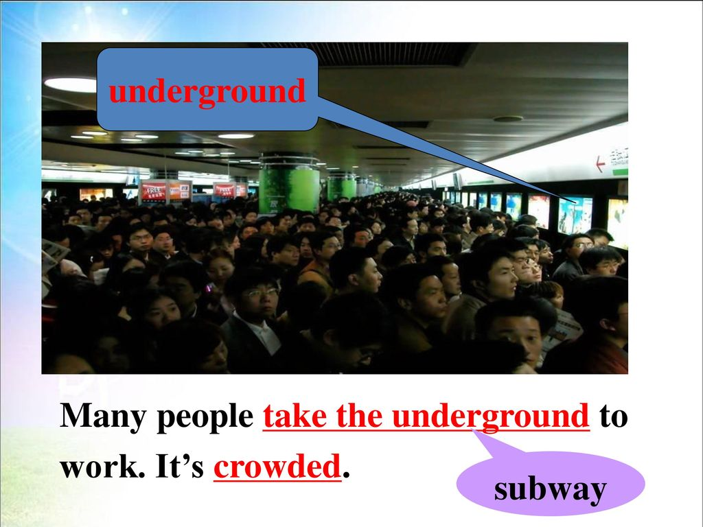 underground Many people take the underground to work. It's crowded. subway