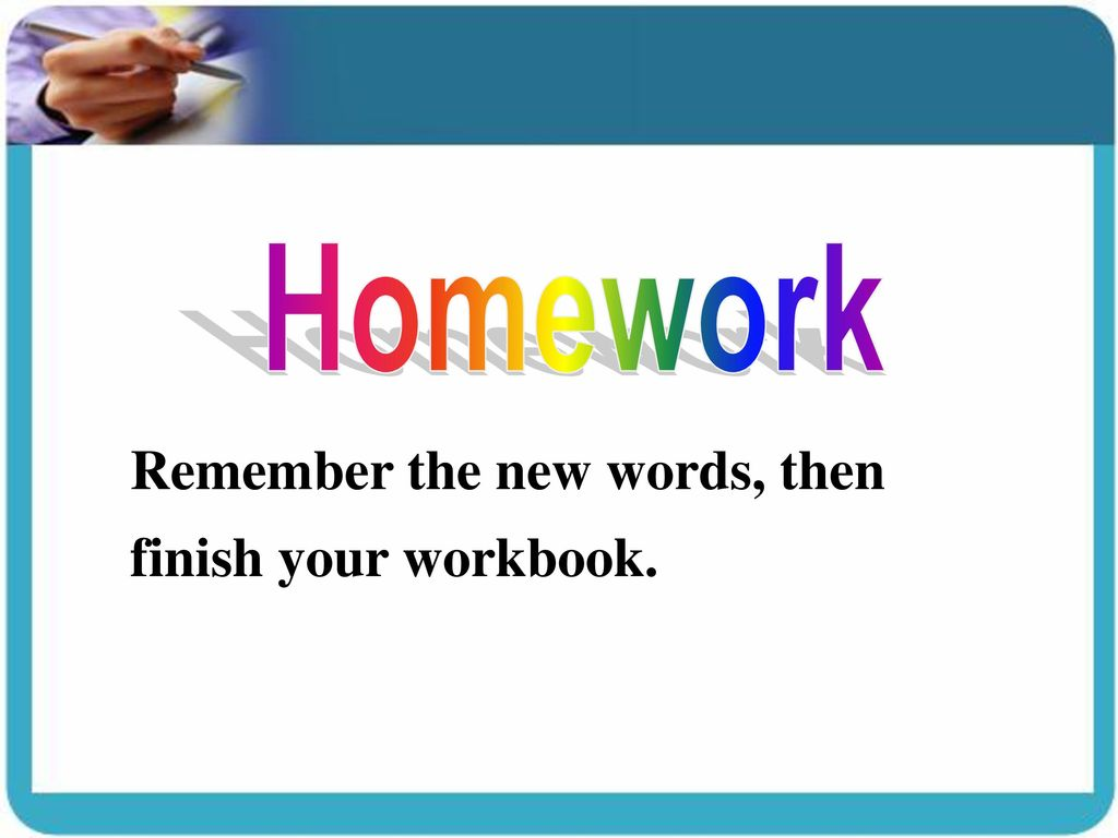 Homework Remember the new words, then finish your workbook.