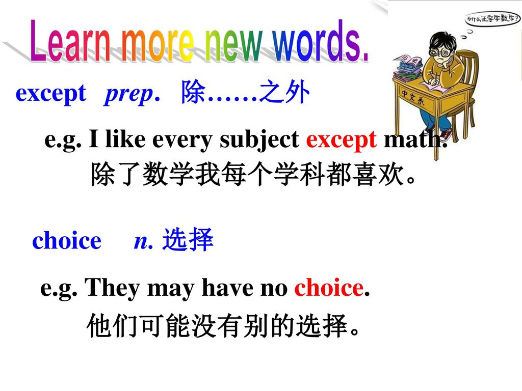 Learn more new words. except prep. 除……之外. e.g. I like every subject except math. 除了数学我每个学科都喜欢。