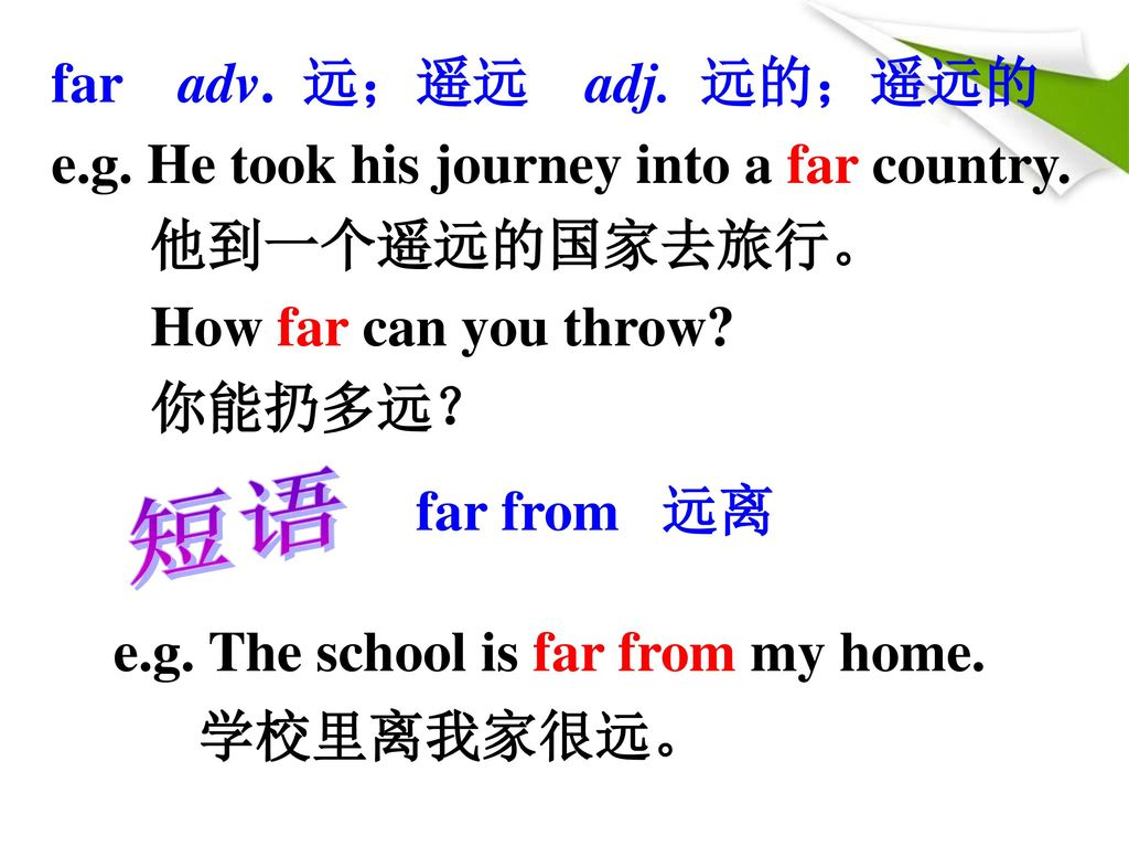far adv. 远;遥远 adj. 远的;遥远的 e.g. He took his journey into a far country. 他到一个遥远的国家去旅行。 How far can you throw