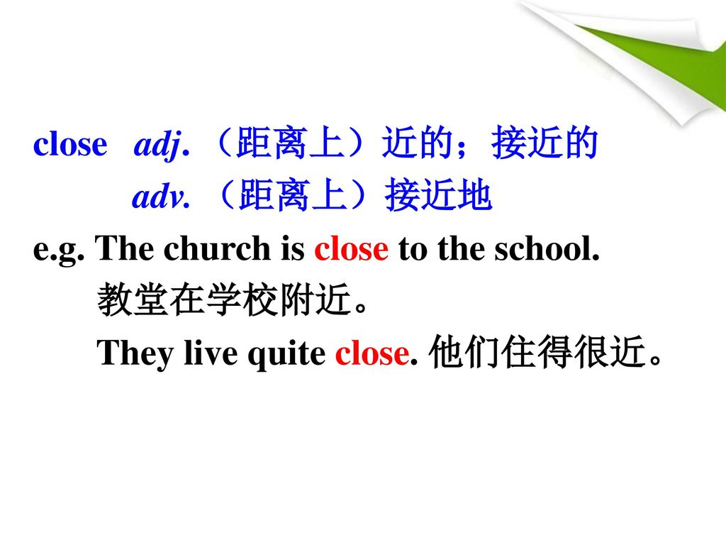 close adj. (距离上)近的;接近的 adv. (距离上)接近地. e.g. The church is close to the school.
