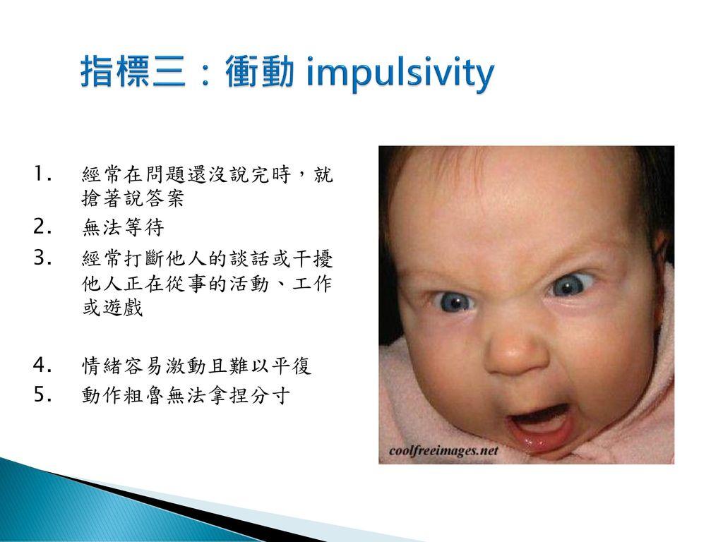 指標三:衝動 impulsivity 經常在問題還沒說完時,就 搶著說答案 無法等待