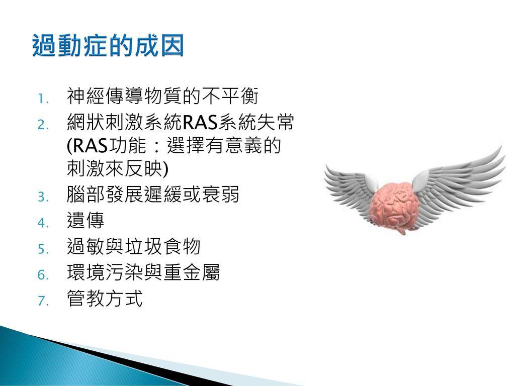 過動症的成因 神經傳導物質的不平衡 網狀刺激系統RAS系統失常 (RAS功能:選擇有意義的 刺激來反映) 腦部發展遲緩或衰弱 遺傳